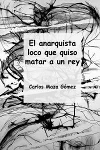 El anarquista loco que quiso matar a un rey de Carlos Maza Gómez
