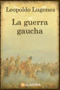 La guerra gaucha de Leopoldo Lugones