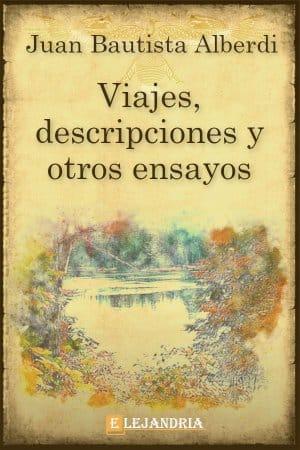 Viajes, descripciones y otros ensayos de Juan Bautista Alberdi